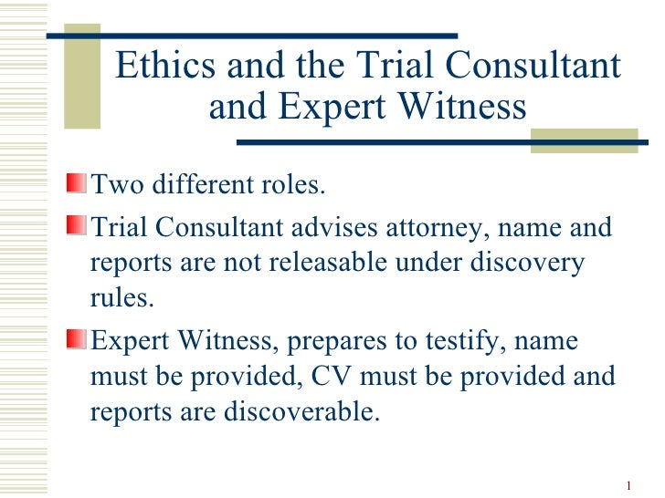 Ethics and the Trial Consultant and Expert Witness <ul><li>Two different roles. </li></ul><ul><li>Trial Consultant advises...