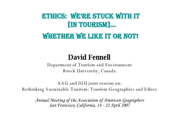 ETHICS:  WE'RE STUCK WITH IT  [IN TOURISM]… WHETHER WE LIKE IT OR NOT!   David Fennell Department of Tourism and Environme...