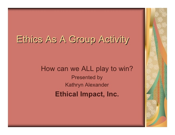 Ethics As A Group Activity       How can we ALL play to win?               Presented by             Kathryn Alexander     ...