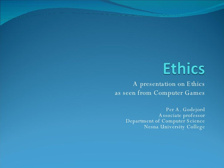 A presentation on Ethics as  seen  from Computer Games Per A. Godejord Associate  professor Department  of  Computer Scien...