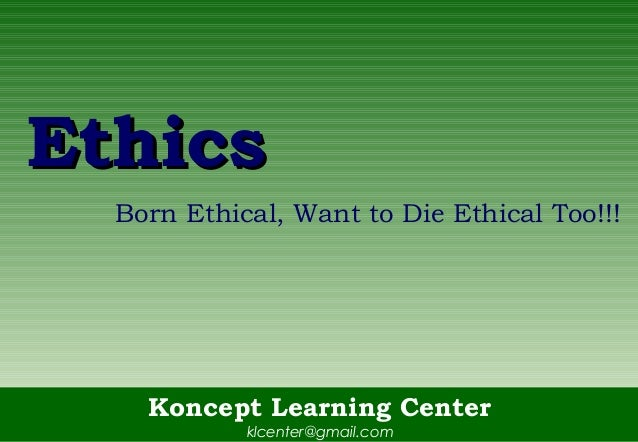 Koncept Learning Centerklcenter@gmail.comEthicsEthicsBorn Ethical, Want to Die Ethical Too!!!