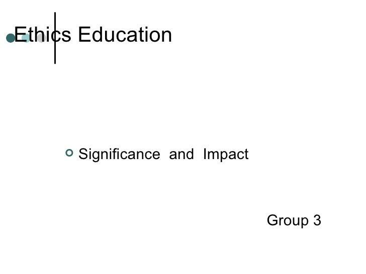 Ethics Education <ul><li>Significance  and  Impact </li></ul><ul><li>Group 3 </li></ul>