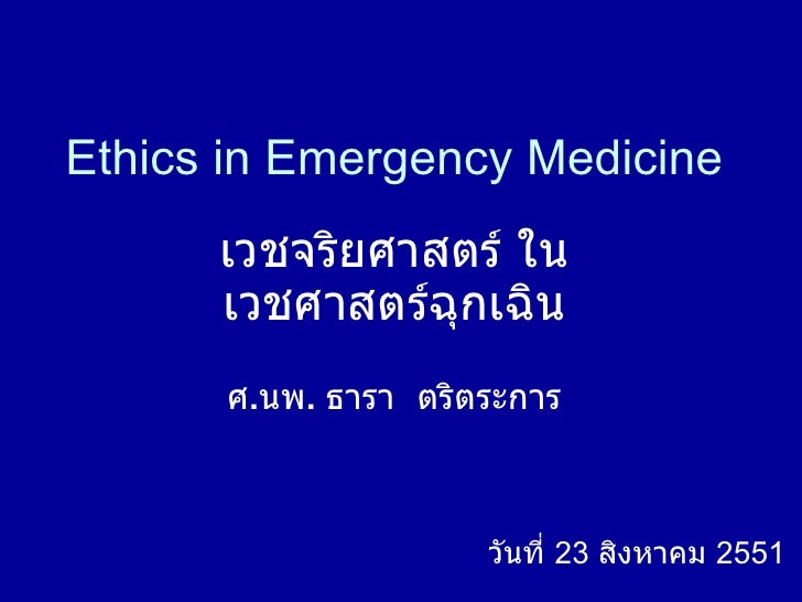 Ethics in Emergency Medicine เวชจริยศาสตร์ ใน เวชศาสตร์ฉุกเฉิน ศ . นพ .  ธารา  ตริตระการ วันที่  23  สิงหาคม  2551