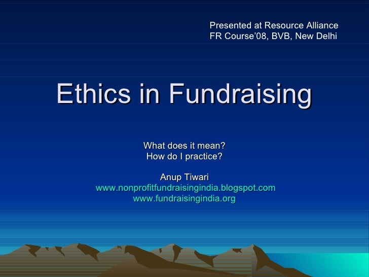 Ethics in Fundraising What does it mean? How do I practice? Anup Tiwari www.nonprofitfundraisingindia.blogspot.com www.fun...
