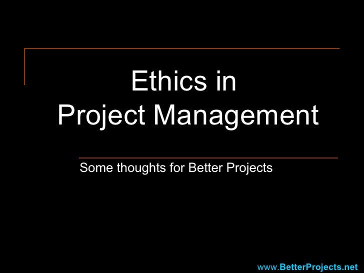 Ethics in  Project Management Some thoughts for Better Projects www. BetterProjects .net