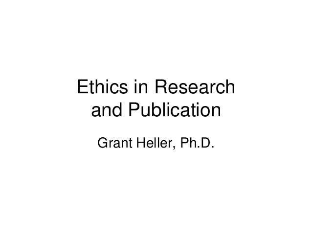 Ethics in Research and Publication  Grant Heller, Ph.D.