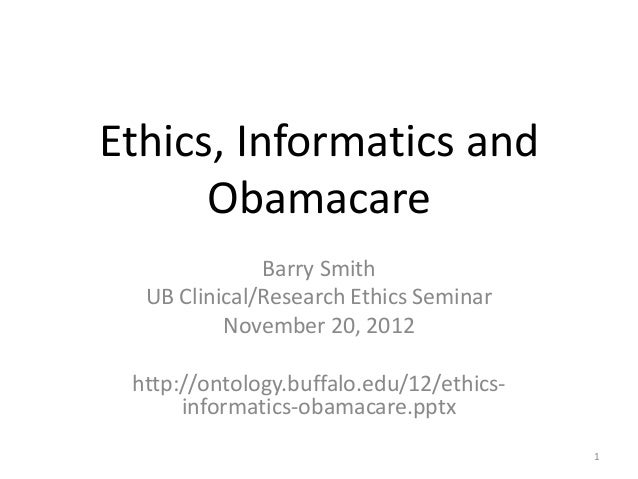 Ethics, Informatics and Obamacare Barry Smith UB Clinical/Research Ethics Seminar November 20, 2012 http://ontology.buffal...