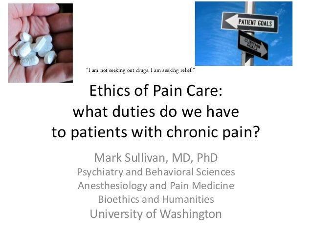 Ethics of Pain Care: what duties do we have to patients with chronic pain? Mark Sullivan, MD, PhD Psychiatry and Behaviora...