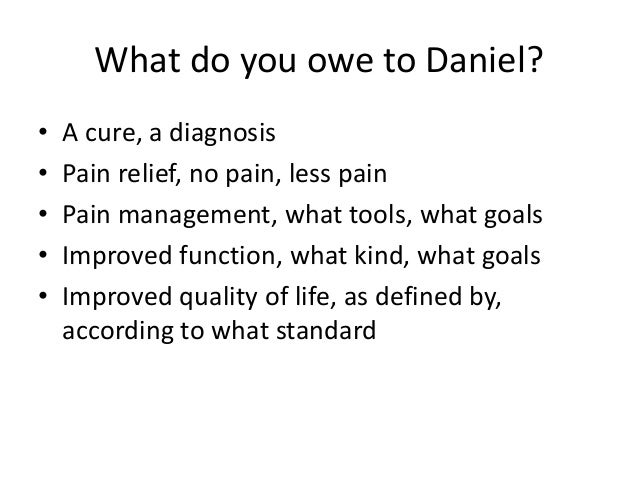 What do you owe to Daniel? • A cure, a diagnosis • Pain relief, no pain, less pain • Pain management, what tools, what goa...