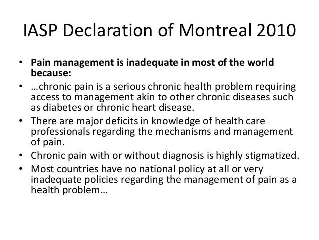 IASP Declaration of Montreal 2010 • Pain management is inadequate in most of the world because: • …chronic pain is a serio...