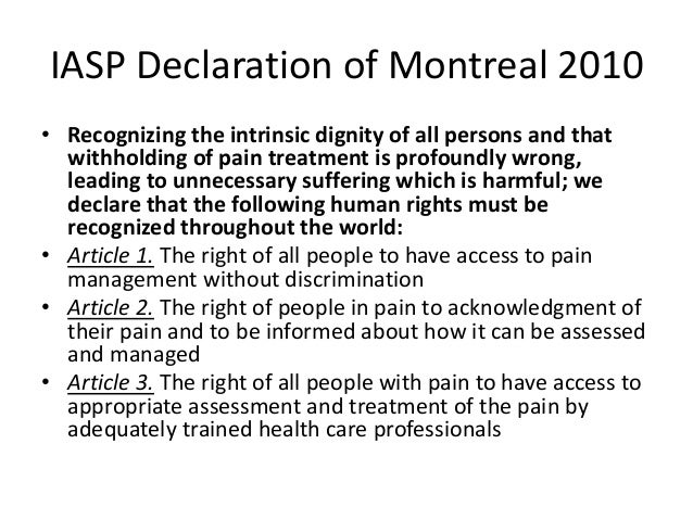 IASP Declaration of Montreal 2010 • Recognizing the intrinsic dignity of all persons and that withholding of pain treatmen...