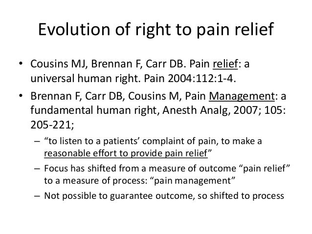 Evolution of right to pain relief • Cousins MJ, Brennan F, Carr DB. Pain relief: a universal human right. Pain 2004:112:1-...