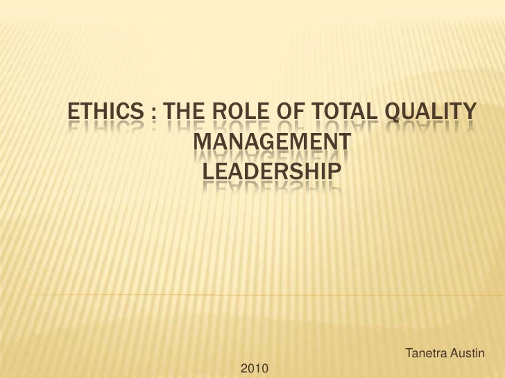 Ethics : the Role of Total Quality ManagementLeadership<br />Tanetra Austin 2010   <br />