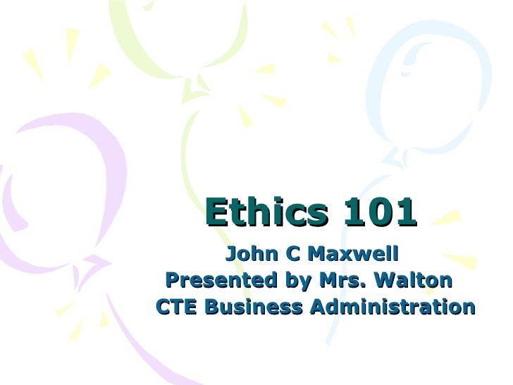 Ethics 101 John C Maxwell Presented by Mrs. Walton  CTE Business Administration