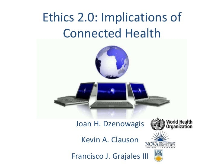 Ethics 2.0: Implications of Connected Health<br />Joan H. Dzenowagis<br />Kevin A. Clauson<br />Francisco J. Grajales III<...