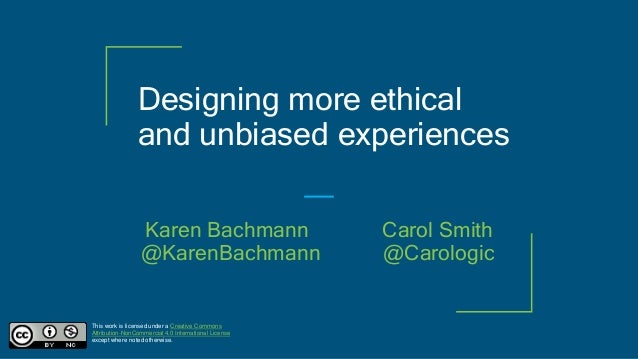 Designing more ethical and unbiased experiences This work is licensed under a Creative Commons Attribution-NonCommercial 4...