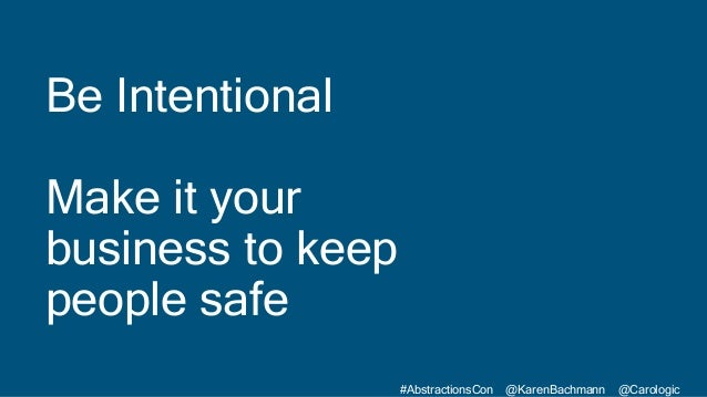 #AbstractionsCon @KarenBachmann @Carologic Be Intentional Make it your business to keep people safe