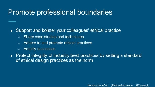 #AbstractionsCon @KarenBachmann @Carologic ● Support and bolster your colleagues' ethical practice ○ Share case studies an...