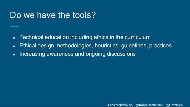 #AbstractionsCon @KarenBachmann @Carologic ● Technical education including ethics in the curriculum ● Ethical design metho...