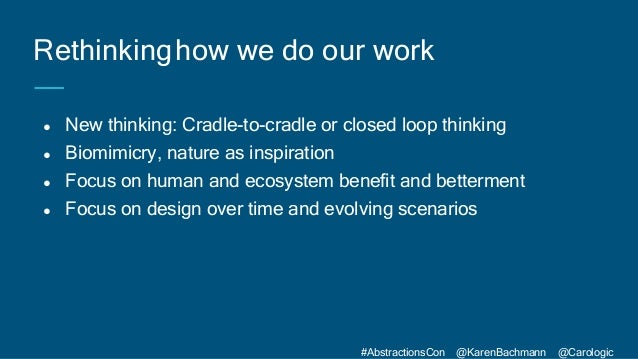 #AbstractionsCon @KarenBachmann @Carologic ● New thinking: Cradle-to-cradle or closed loop thinking ● Biomimicry, nature a...