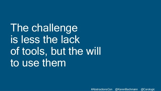 #AbstractionsCon @KarenBachmann @Carologic The challenge is less the lack of tools, but the will to use them