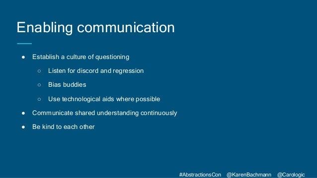 #AbstractionsCon @KarenBachmann @Carologic Enabling communication ● Establish a culture of questioning ○ Listen for discor...