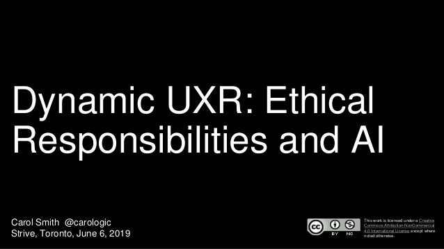 Dynamic UXR: Ethical Responsibilities and AI Carol Smith @carologic Strive, Toronto, June 6, 2019 This work is licensed un...
