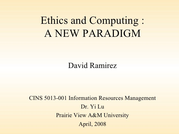 Ethics and Computing : A NEW PARADIGM David Ramirez CINS 5013-001 Information Resources Management Dr. Yi Lu Prairie View ...