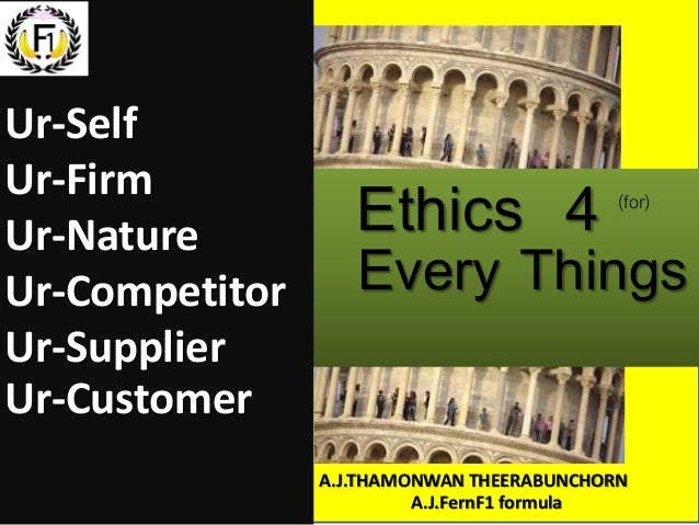 Ethics 4 Every Things (for) Ur-Self Ur-Firm Ur-Nature Ur-Competitor Ur-Supplier Ur-Customer A.J.THAMONWAN THEERABUNCHORN A...