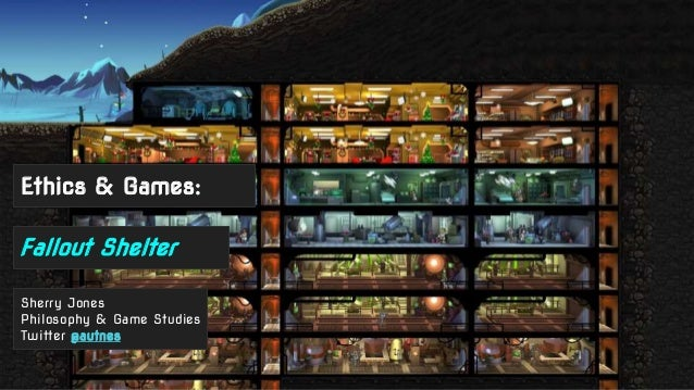 Ethics & Games: Sherry Jones Philosophy & Game Studies Twitter @autnes Fallout Shelter