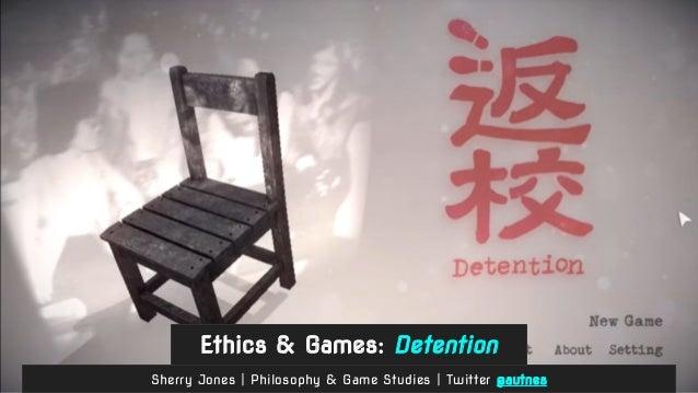 Ethics & Games: Detention Sherry Jones | Philosophy & Game Studies | Twitter @autnes