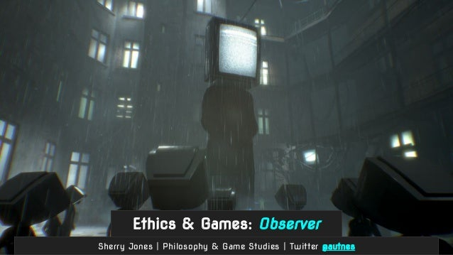 Ethics & Games: Observer Sherry Jones | Philosophy & Game Studies | Twitter @autnes