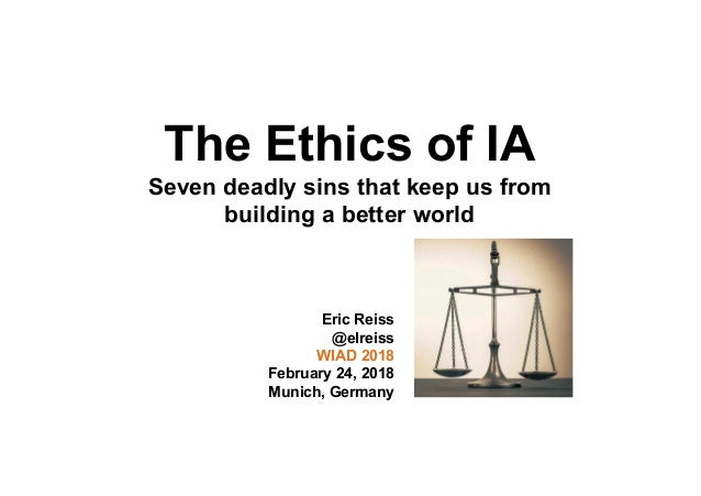 The Ethics of IA Seven deadly sins that keep us from building a better world Eric Reiss @elreiss WIAD 2018 February 24, 20...