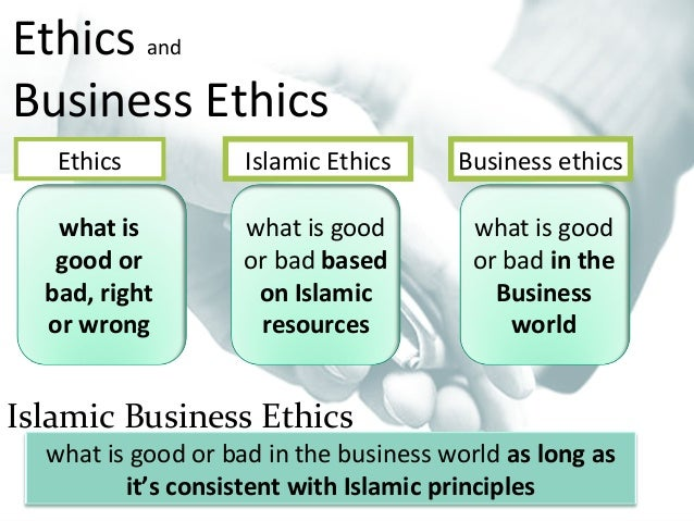 islam and business ethics Source : syed asad | dawn newspaper | 22 jul 2011 the term 'business ethics' refers to the behavior that a business organization is supposed to adhere to in its interaction with society, transactions with customers and in its internal affairs.