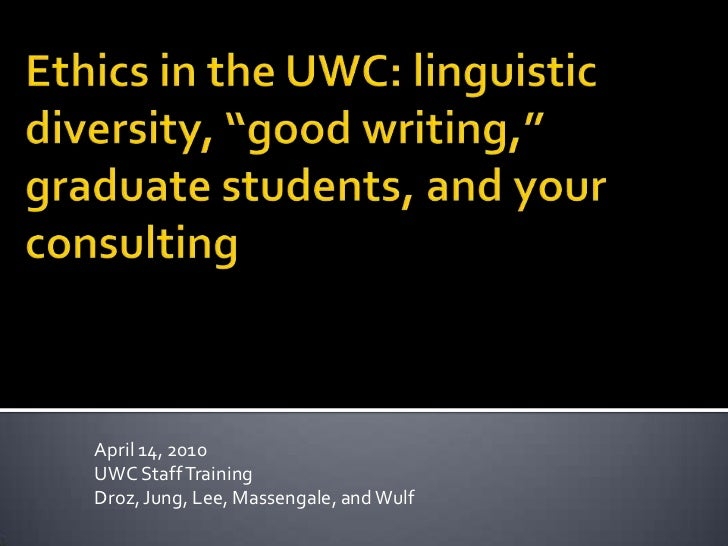 "Ethics in the UWC: linguistic diversity, ""good writing,"" graduate students, and your consulting<br />April 14, 2010<br />U..."