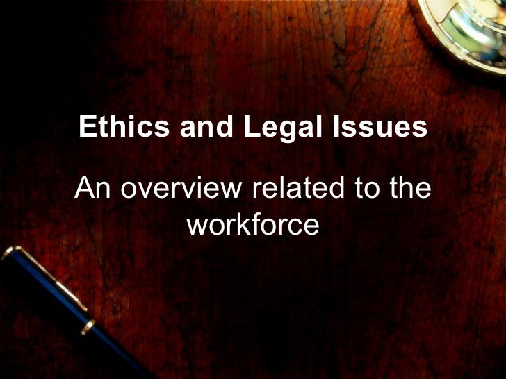 Ethics and Legal IssuesAn overview related to the       workforce