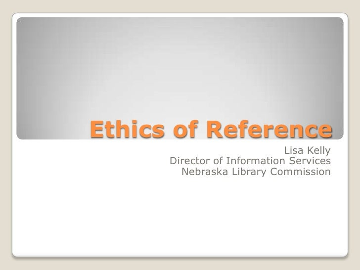 Ethics of Reference<br />Lisa KellyDirector of Information Services<br />Nebraska Library Commission<br />