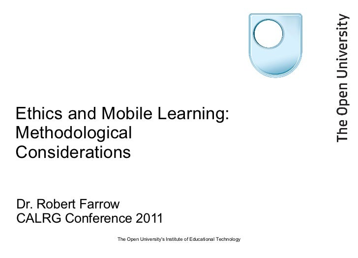 Ethics and Mobile Learning: Methodological Considerations Dr. Robert Farrow CALRG Conference 2011 The Open University's In...