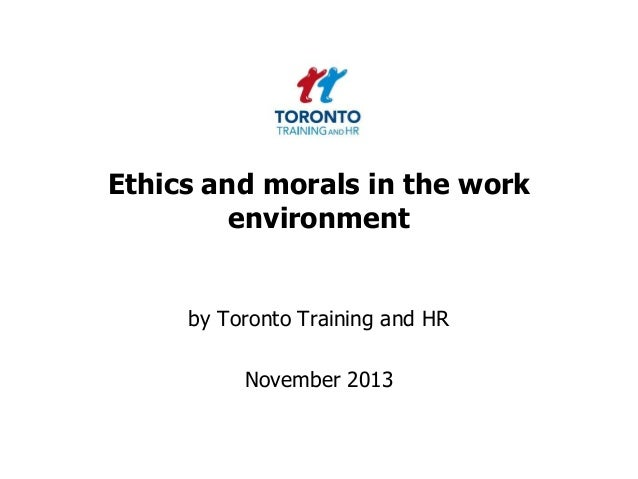 Ethics and morals in the work environment  by Toronto Training and HR  November 2013