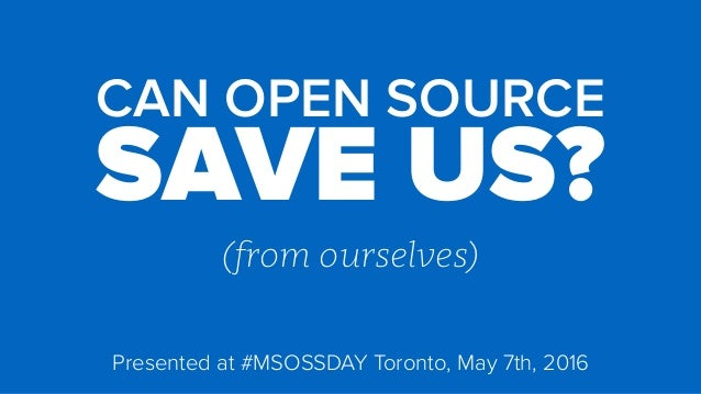 CAN OPEN SOURCE SAVE US? (from ourselves) Presented at #MSOSSDAY Toronto, May 7th, 2016