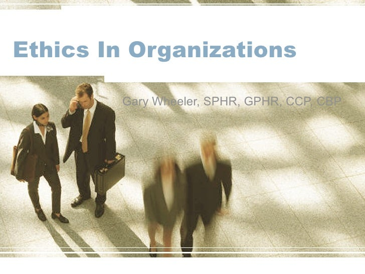 Ethics In Organizations Gary Wheeler, SPHR, GPHR, CCP, CBP
