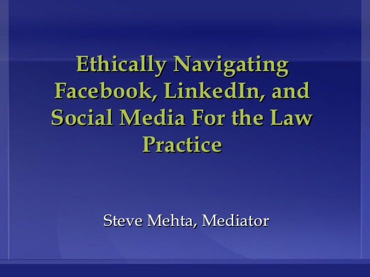 Ethically Navigating Facebook, LinkedIn, and Social Media For the Law Practice Steve Mehta, Mediator