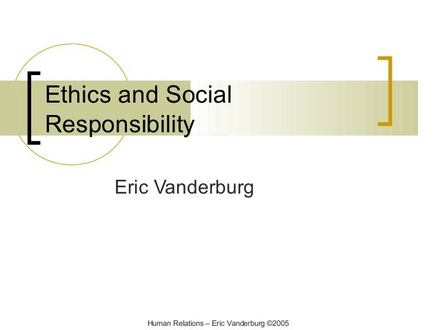 Ethics and Social Responsibility Eric Vanderburg  Human Relations – Eric Vanderburg ©2005
