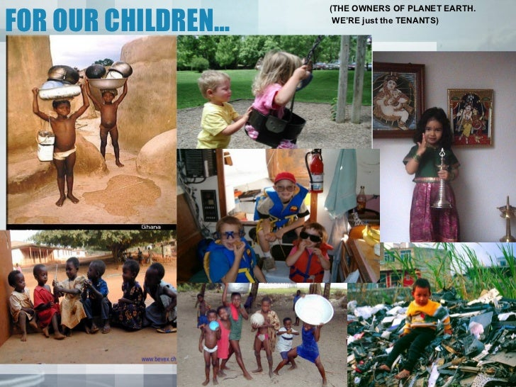 FOR OUR CHILDREN…                    (THE OWNERS OF PLANET EARTH.                     WE'RE just the TENANTS)