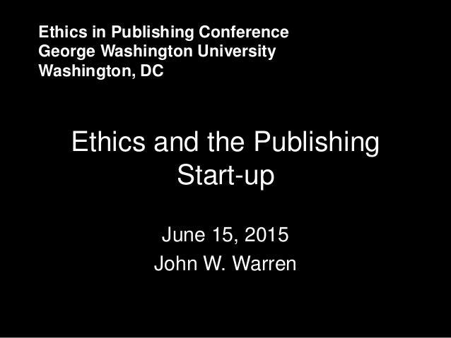 Ethics in Publishing Conference George Washington University Washington, DC Ethics and the Publishing Start-up June 15, 20...