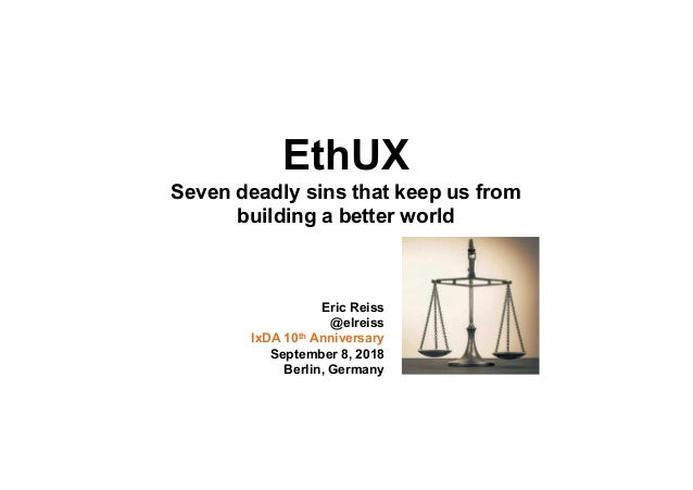 EthUX Seven deadly sins that keep us from building a better world Eric Reiss @elreiss IxDA 10th Anniversary September 8, 2...