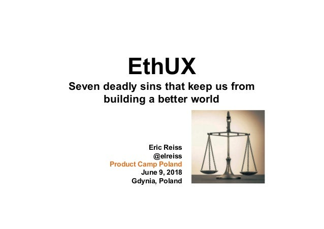 EthUX Seven deadly sins that keep us from building a better world Eric Reiss @elreiss Product Camp Poland June 9, 2018 Gdy...