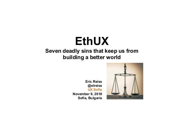 EthUX Seven deadly sins that keep us from building a better world Eric Reiss @elreiss UX Sofia November 9, 2018 Sofia, Bul...