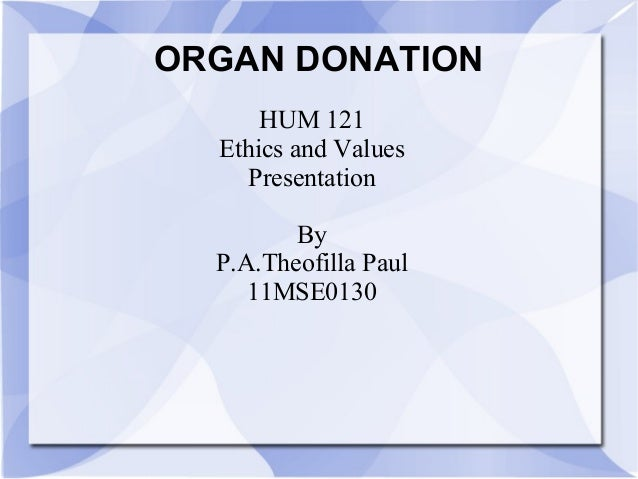 ORGAN DONATION HUM 121 Ethics and Values Presentation By P.A.Theofilla Paul 11MSE0130