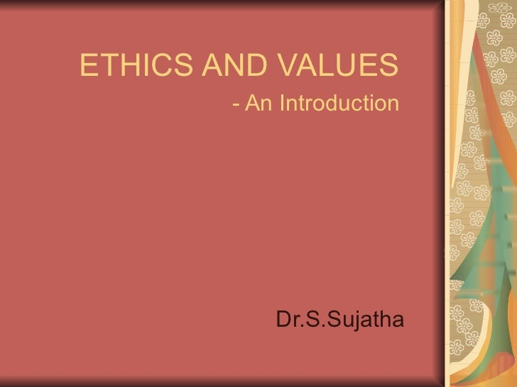 ETHICS AND VALUES - An Introduction Dr.S.Sujatha